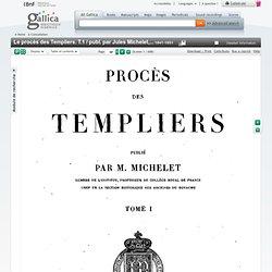 Le procès des Templiers. T.1 / publ. par Jules Michelet,...