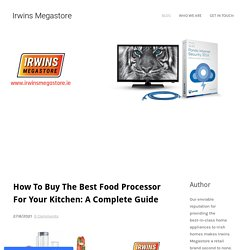 How To Buy The Best Food Processor For Your Kitchen: A Complete Guide - Irwins Megastore
