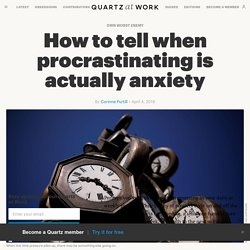 How to tell when procrastinating is actually anxiety — Quartz at Work