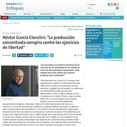 """Néstor García Clanclini: """"La producción concentrada conspira contra los ejercicios de libertad"""" - 15.06.2014 - lanacion.com"""