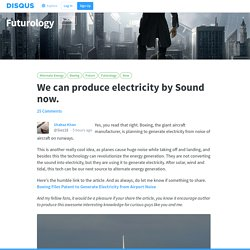 We can produce electricity by Sound now.