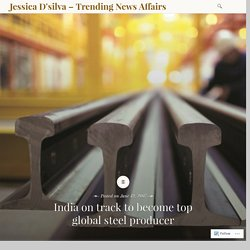 India on track to become top global steel producer – Jessica D'silva