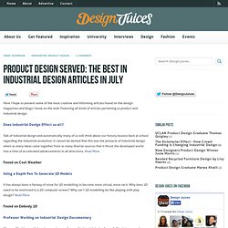 Product Design Served: The Best in Industrial Design Articles in July | Design Juices