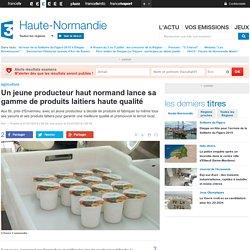 FRANCE 3 HAUTE NORMANDIE 01/07/14 Un jeune producteur haut normand lance sa gamme de produits laitiers haute qualité.