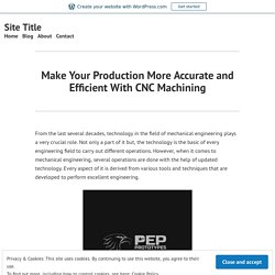 Make Your Production More Accurate and Efficient With CNC Machining – Site Title