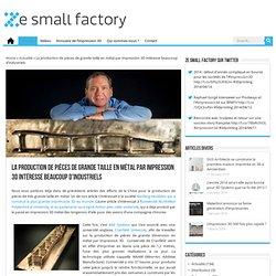 La production de pièces de grande taille en métal par impression 3D intéresse beaucoup d'industriels