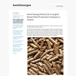 Kamil Siwarga Wood Ltd: A Largent Wood Pellet Production Company in Poland