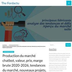 Production du marché chatbot, valeur, prix, marge brute 2020-2026, tendances du marché, nouveaux projets, analyse SWOT – The Fordactu