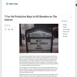 7 Fun Yet Productive Ways to Kill Boredom on The Internet