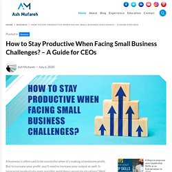 How to Stay Productive When Facing Small Business Challenges?