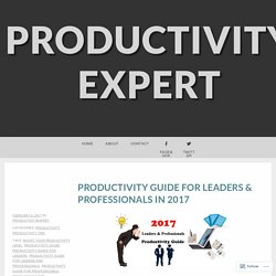 Productivity Guide For Leaders & Professionals In 2017 – Productivity Expert