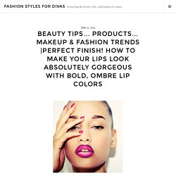 Perfect Finish! How To Make Your Lips Look Absolutely Gorgeous With Bold, Ombre Lip Colors