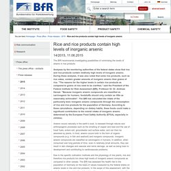 BFR 11/06/15 Rice and rice products contain high levels of inorganic arsenic The BfR recommends investigating possibilities of minimising the levels of arsenic in rice products