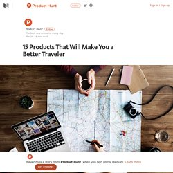 15 Products That Will Make You a Better Traveler – Product Hunt – Medium
