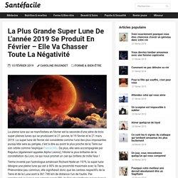 La plus grande super lune de l'année 2019 se produit en Février – Elle va chasser toute la négativité – Santé Facile Magazine