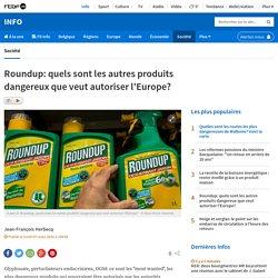 Roundup: quels sont les autres produits dangereux que veut autoriser l'Europe?