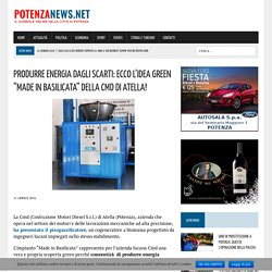 """PRODURRE ENERGIA DAGLI SCARTI: ECCO L'IDEA GREEN """"MADE IN BASILICATA"""" DELLA CMD DI ATELLA!"""