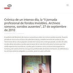 """Blog» Archivo del blog » Crónica de un intenso día, la """"II Jornada profesional de fondos Invisibles. Archivos sonoros, sonidos ausentes"""", 27 de septiembre de 2010"""