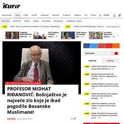 PROFESOR MIDHAT RIĐANOVIĆ: Bošnjaštvo je najveće zlo koje je ikad pogodilo Bosanske Muslimane!
