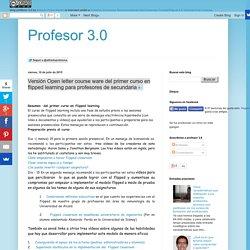 Profesor 3.0: Versión Open letter course ware del primer curso en flipped lea...