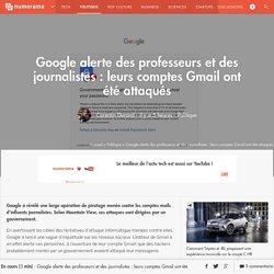 Google alerte des professeurs et des journalistes : leurs comptes Gmail ont été attaqués - Politique