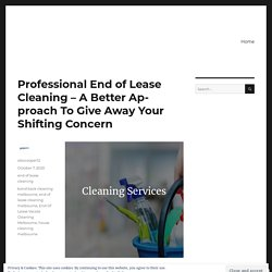 Professional End of Lease Cleaning – A Better Approach To Give Away Your Shifting Concern – Alex Cooper