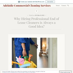 Why Hiring Professional End of Lease Cleaners is Always a Good Idea? – Adelaide Commercial Cleaning Services