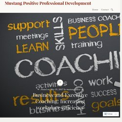 Business and Executive Coaching: Increasing workplace efficiency – Mustang Positive Professional Development
