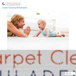 Highest quality Services You Will Get After Using the services of A Professional Cleaning Service – Carpet Cleaning Philadelphia