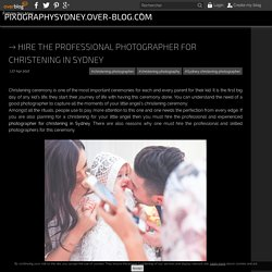 Hire the professional photographer for christening in Sydney - pixographysydney.over-blog.com