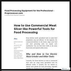 How to Use Commercial Meat Slicer like Powerful Tools for Food Processing – Food Processing Equipment for the Professional – Proprocessor.com