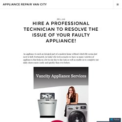 Hire A Professional Technician To Resolve The Issue Of Your Faulty Appliance! – Appliance Repair Van city