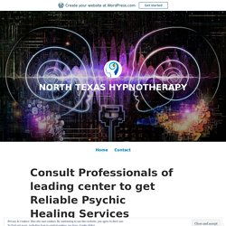Consult Professionals of leading center to get Reliable Psychic Healing Services – NORTH TEXAS HYPNOTHERAPY