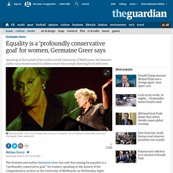 Equality is a 'profoundly conservative goal' for women, Germaine Greer says
