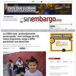 """La CIDH está """"profundamente preocupada"""" tras hallazgo de 370 niños migrantes; exige a EPN garantizar sus derechos"""