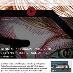 RENNES. PROGRAMME 2017/2018: «LE TNB RETROUVE SON ADN» - Unidivers