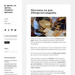 Descansa en pau #ProjecteCatapulta – jo aprenc, tu aprens, nosaltres aprenem