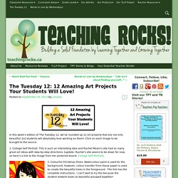 The Tuesday 12: 12 Amazing Art Projects Your Students Will Love! - Teaching Rocks!