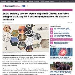 Znów świetny projekt w polskiej sieci! Chcesz nadrobić zaległości z klasyki? Pod żadnym pozorem nie zaczynaj od Bacha
