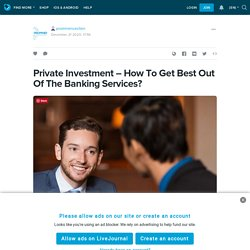 Private Investment – How To Get Best Out Of The Banking Services?