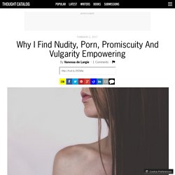 Why I Find Nudity, Porn, Promiscuity And Vulgarity Empowering