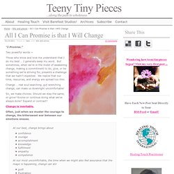 All I Can Promise is that I Will Change | Teeny Tiny Pieces