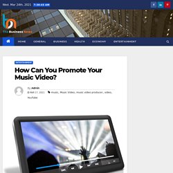 How Can You Promote Your Music Video? - The Business News