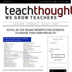 42 Fill-in-the-Blank Prompts For Students To Design Their Own Projects