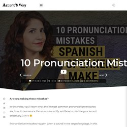 10 Pronunciation mistakes Spanish speakers make - The Accent's Way