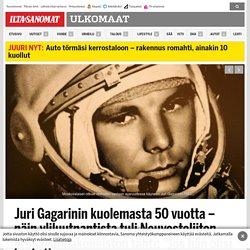 """Juri Gagarinin kuolemasta 50 vuotta – näin yliluutnantista tuli Neuvostoliiton propagandakoneiston tähti: """"Jos hän olisi päässyt maamme johtoon..."""" - Ulkomaat"""