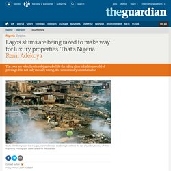 Lagos slums are being razed to make way for luxury properties. That's Nigeria