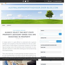 Always select the best State Property Advisory when you are investing in property - australianpropertyadvisor.over-blog.com