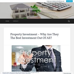 Property Investment – Why Are They The Best Investment Out Of All? – Property Advisor in Melbourne