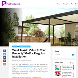 Want To Add Value To Your Property? Go For Pergolas Installation - Purple Guide